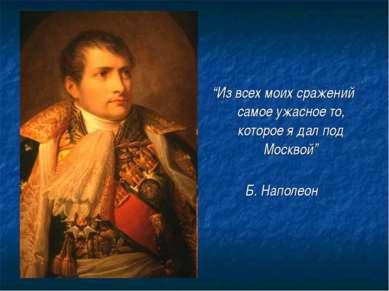 """""""Из всех моих сражений самое ужасное то, которое я дал под Москвой"""" Б. Наполеон"""