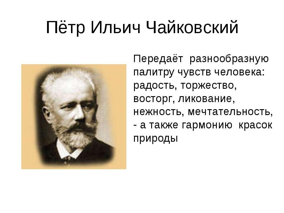 Пётр Ильич Чайковский Передаёт разнообразную палитру чувств человека: радо...