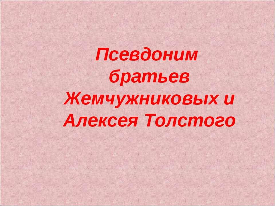 Псевдоним братьев Жемчужниковых и Алексея Толстого