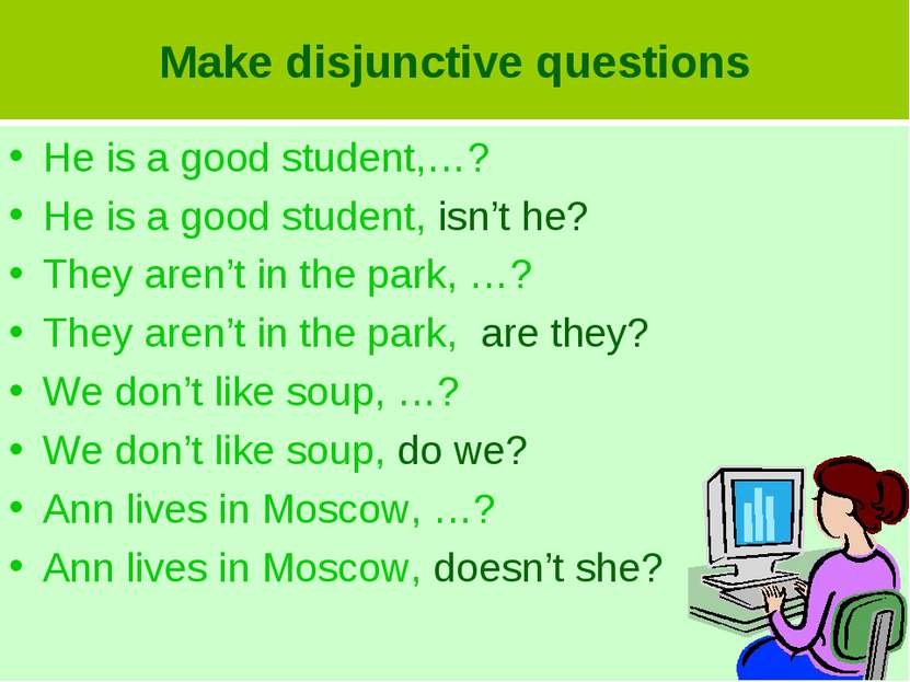 Make disjunctive questions He is a good student,…? He is a good student, isn'...