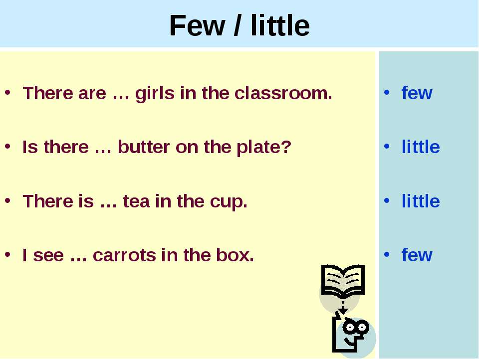 Few / little There are … girls in the classroom. Is there … butter on the pla...