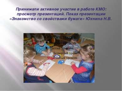 Принимали активное участие в работе КМО: просмотр презентаций. Показ презента...