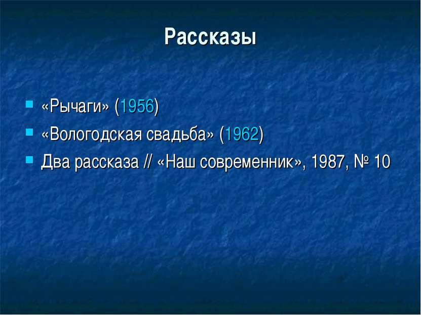 Рассказы «Рычаги» (1956) «Вологодская свадьба» (1962) Два рассказа // «Наш со...