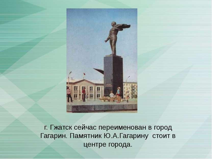 г. Гжатск сейчас переименован в город Гагарин. Памятник Ю.А.Гагарину стоит в ...