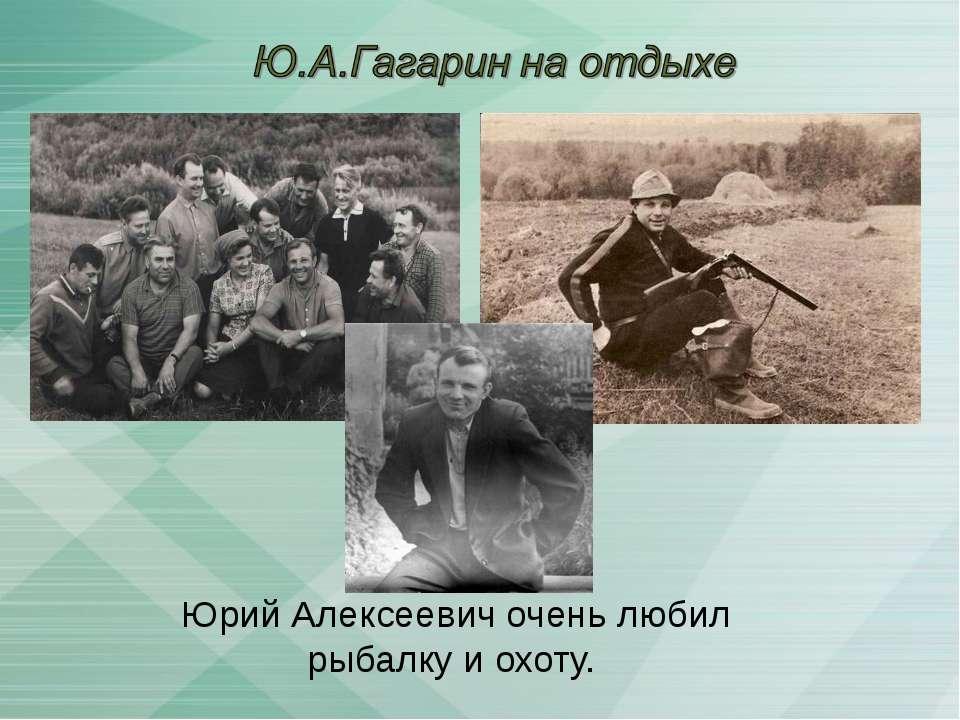 Юрий Алексеевич очень любил рыбалку и охоту.