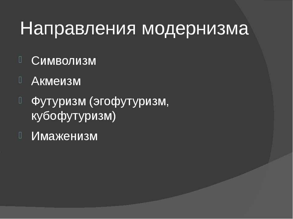Направления модернизма Символизм Акмеизм Футуризм (эгофутуризм, кубофутуризм)...