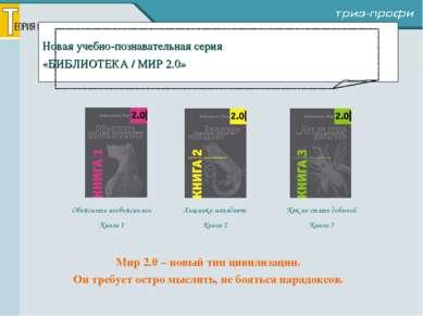 Новая учебно-познавательная серия «БИБЛИОТЕКА / МИР 2.0» Мир 2.0 – новый тип ...