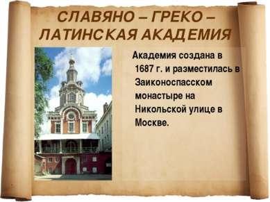 СЛАВЯНО – ГРЕКО – ЛАТИНСКАЯ АКАДЕМИЯ Академия создана в 1687 г. и разместилас...