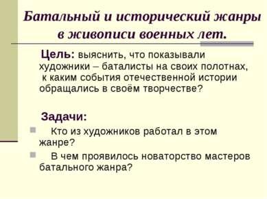 Батальный и исторический жанры в живописи военных лет. Цель: выяснить, что по...