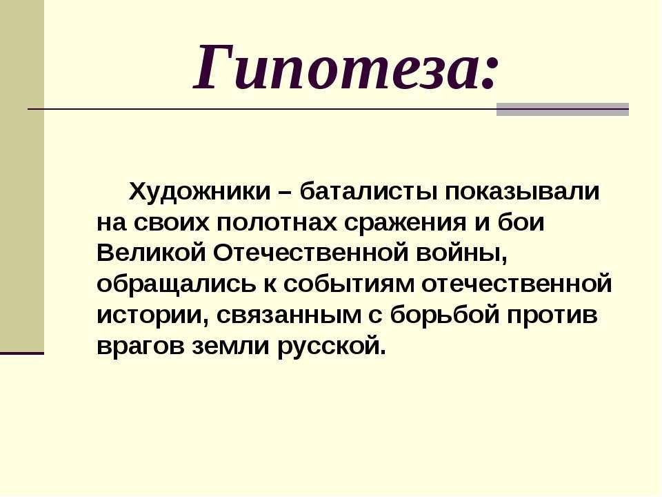 Гипотеза: Художники – баталисты показывали на своих полотнах сражения и бои В...