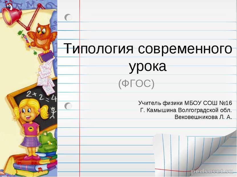 Типология современного урока (ФГОС) Учитель физики МБОУ СОШ №16 Г. Камышина В...