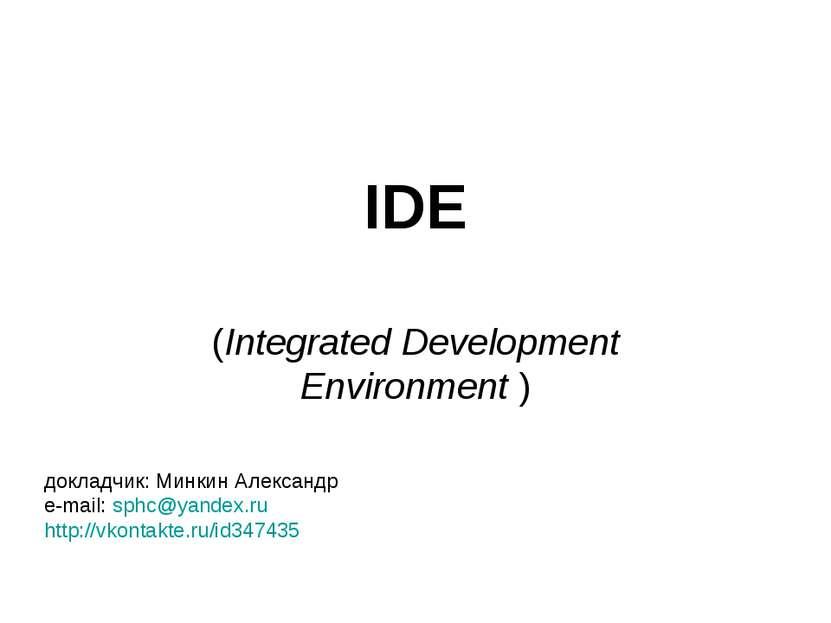 IDE (Integrated Development Environment ) докладчик: Минкин Александр e-mail:...