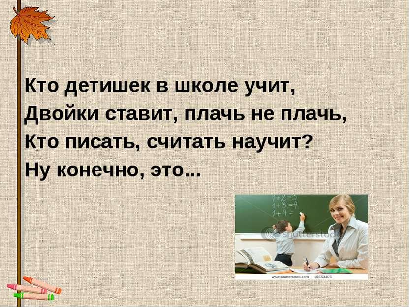 Кто детишек в школе учит, Двойки ставит, плачь не плачь, Кто писать, считать ...
