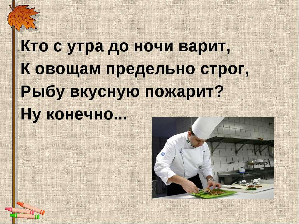 Кто с утра до ночи варит, К овощам предельно строг, Рыбу вкусную пожарит? Ну ...