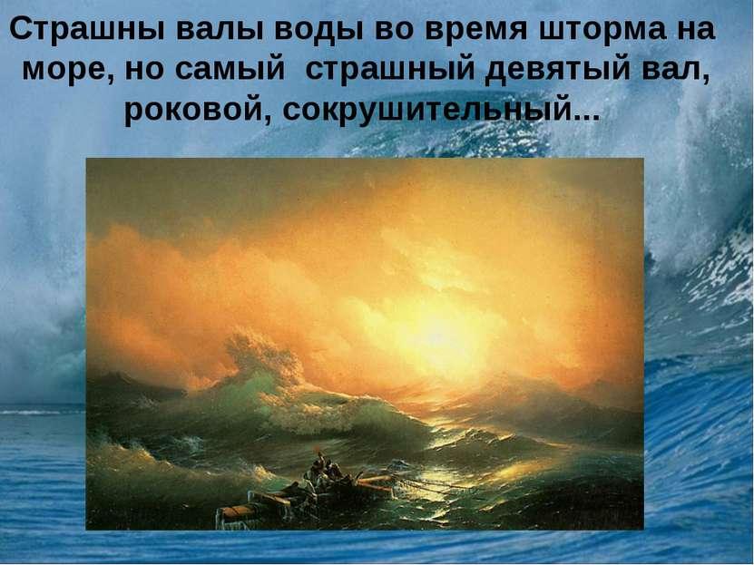 Страшны валы воды во время шторма на море, но самый страшный девятый вал, рок...