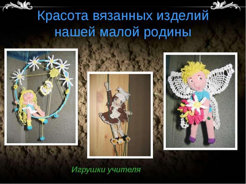 Красота вязанных изделий нашей малой родины Игрушки учителя