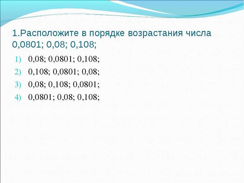 1.Расположите в порядке возрастания числа 0,0801; 0,08; 0,108; 0,08; 0,0801; ...