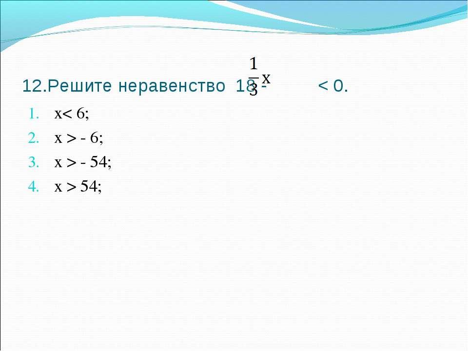 12.Решите неравенство 18 - < 0. х< 6; х > - 6; х > - 54; х > 54;