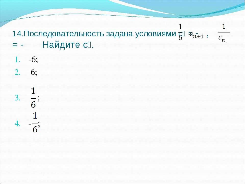 14.Последовательность задана условиями с₁ = - , = - Найдите с₈. -6; 6; ; - ;