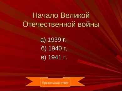 Начало Великой Отечественной войны а) 1939 г. б) 1940 г. в) 1941 г. Правильны...