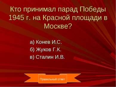 Кто принимал парад Победы 1945 г. на Красной площади в Москве? а) Конев И.С. ...