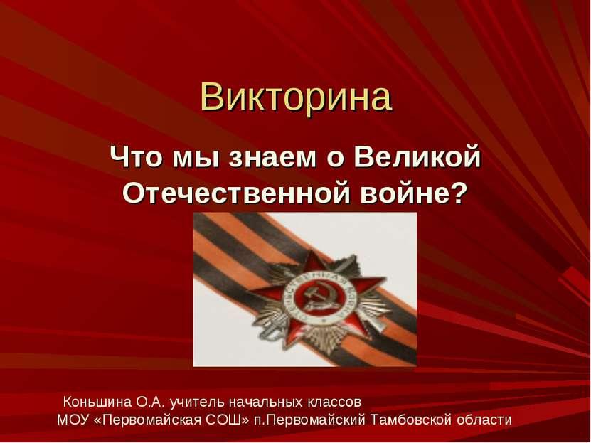 Викторина Что мы знаем о Великой Отечественной войне? Коньшина О.А. учитель н...