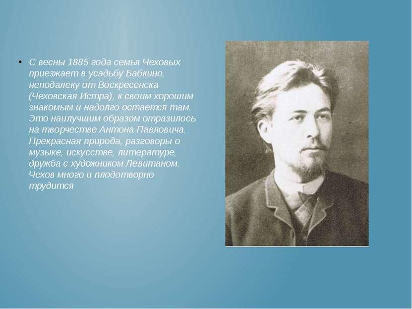 С весны 1885 года семья Чеховых приезжает в усадьбу Бабкино, неподалеку от Во...