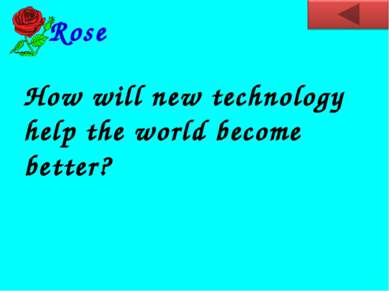 How will new technology help the world become better? Rose