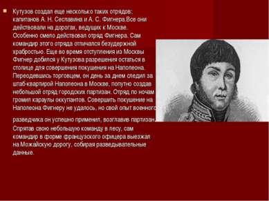 Кутузов создал еще несколько таких отрядов: капитанов А. Н. Сеславина и А. С....