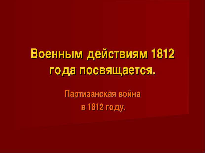 Военным действиям 1812 года посвящается. Партизанская война в 1812 году.