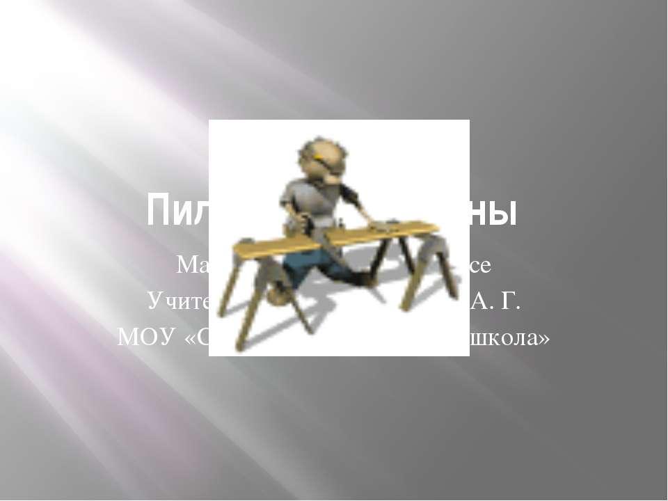 Пиление древесины Материал к уроку в 5 классе Учитель технологии Галахов А. Г...