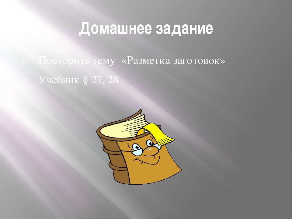 Домашнее задание Повторить тему «Разметка заготовок» Учебник § 27, 28