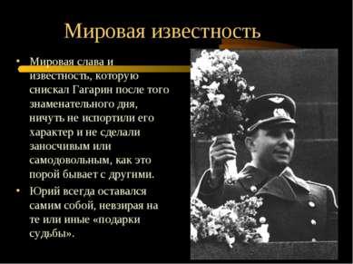 Мировая известность Мировая слава и известность, которую снискал Гагарин посл...