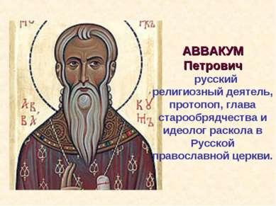 АВВАКУМ Петрович русский религиозный деятель, протопоп, глава старообрядчеств...