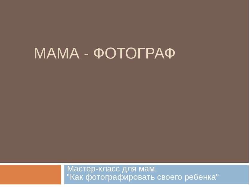 """МАМА - ФОТОГРАФ Мастер-класс для мам. """"Как фотографировать своего ребенка"""""""