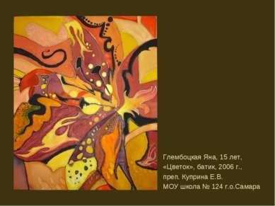 Глембоцкая Яна, 15 лет, «Цветок», батик, 2006 г., преп. Куприна Е.В. МОУ школ...