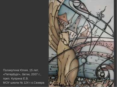Поликутина Юлия, 15 лет, «Петербург», батик, 2007 г., преп. Куприна Е.В. МОУ ...
