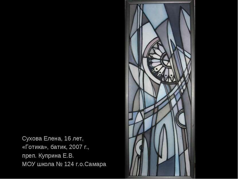 Сухова Елена, 16 лет, «Готика», батик, 2007 г., преп. Куприна Е.В. МОУ школа ...