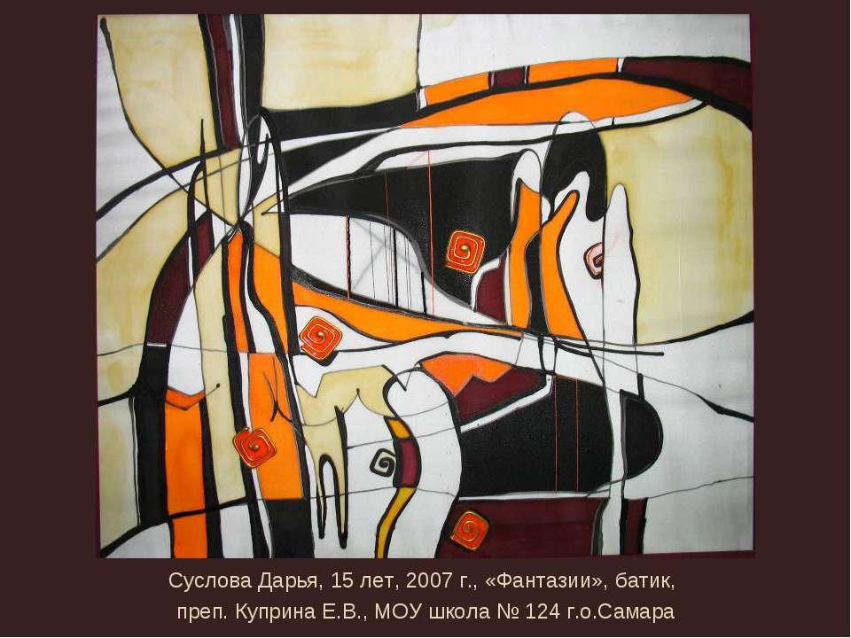Суслова Дарья, 15 лет, 2007 г., «Фантазии», батик, преп. Куприна Е.В., МОУ шк...