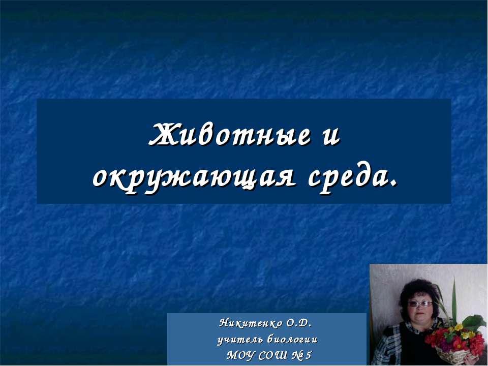 Животные и окружающая среда. Никитенко О.Д. учитель биологии МОУ СОШ № 5