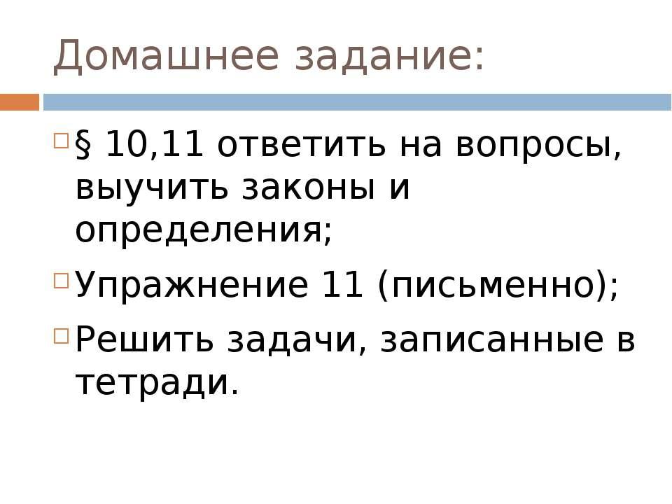 Домашнее задание: § 10,11 ответить на вопросы, выучить законы и определения; ...