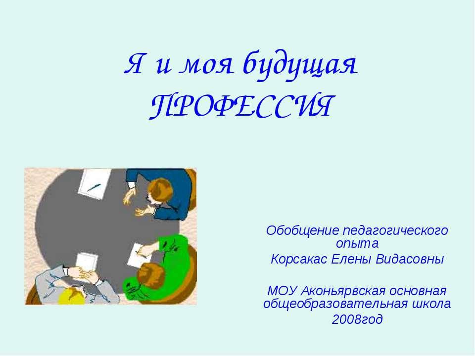 Я и моя будущая ПРОФЕССИЯ Обобщение педагогического опыта Корсакас Елены Вида...