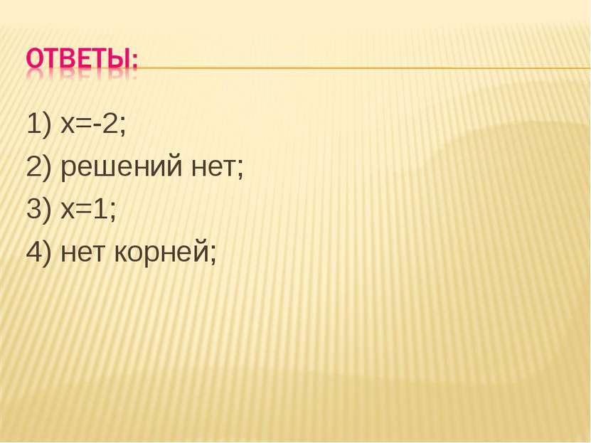 1) х=-2; 2) решений нет; 3) х=1; 4) нет корней;