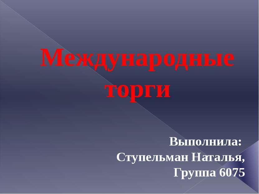 Международные торги Выполнила: Ступельман Наталья, Группа 6075