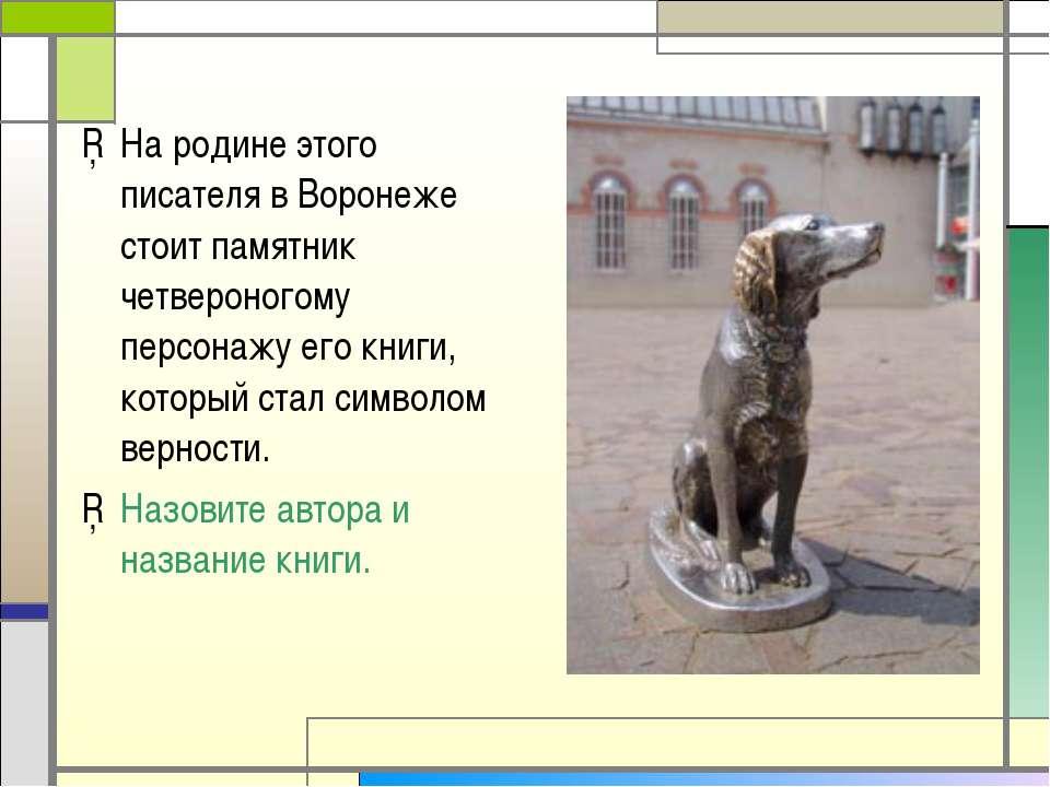 На родине этого писателя в Воронеже стоит памятник четвероногому персонажу ег...