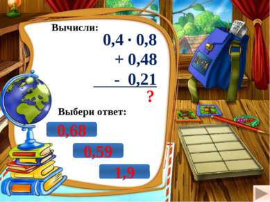 Вычисли: 0,4 · 0,8 + 0,48 - 0,21 ? Выбери ответ: 0,68 0,59 1,9