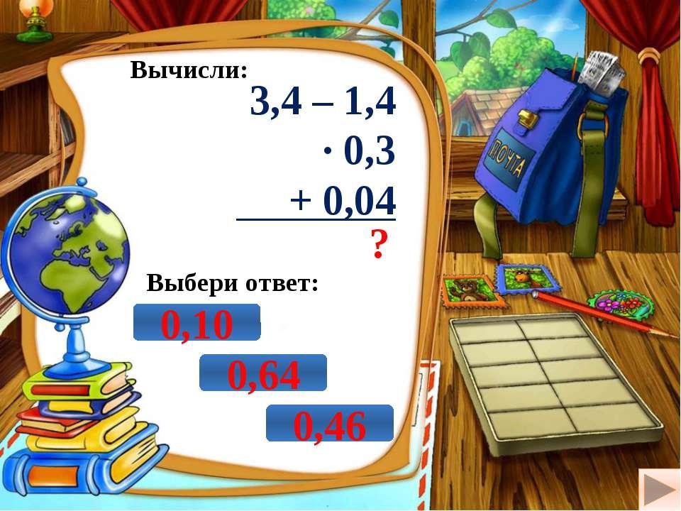 Вычисли: 3,4 – 1,4 · 0,3 + 0,04 ? Выбери ответ: 0,10 0,64 0,46