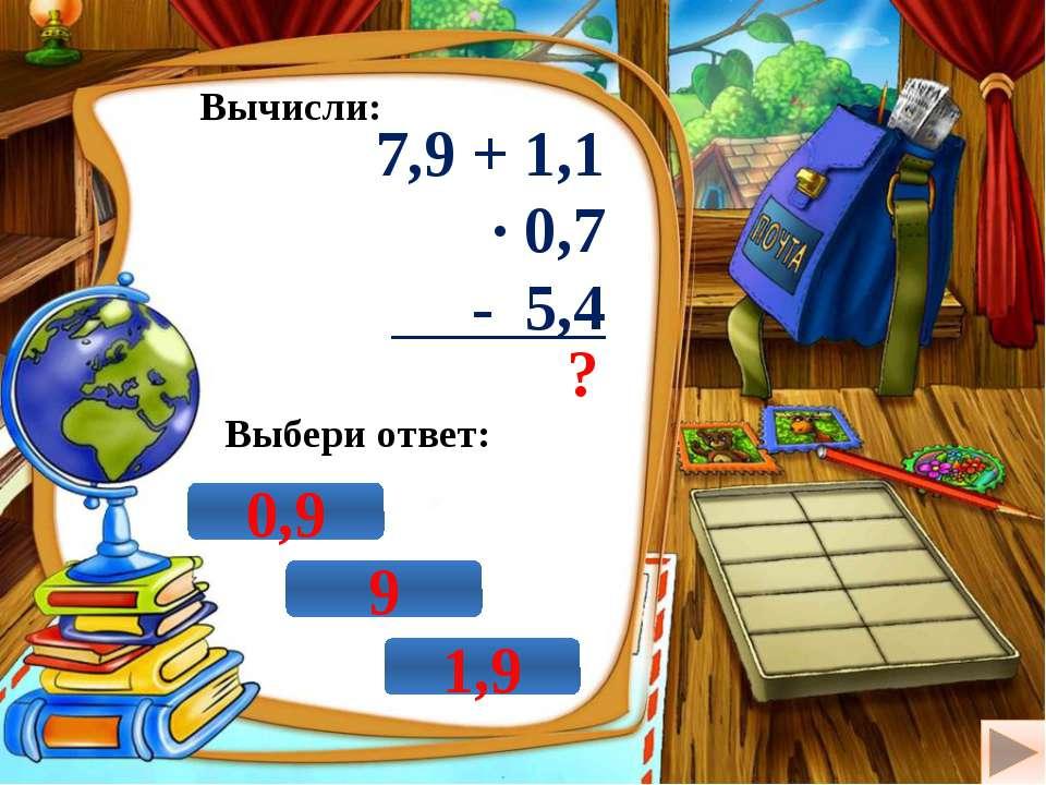 Вычисли: 7,9 + 1,1 · 0,7 - 5,4 ? Выбери ответ: 9 0,9 1,9