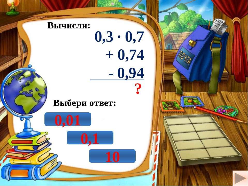 Вычисли: 0,3 · 0,7 + 0,74 - 0,94 ? Выбери ответ: 10 0,01 0,1