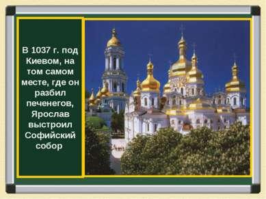 В 1037 г. под Киевом, на том самом месте, где он разбил печенегов, Ярослав вы...